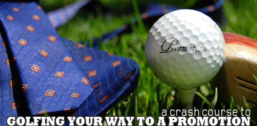 Golfing Your Way to a Promotion: A Crash Course
