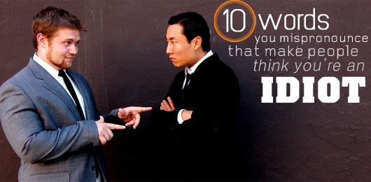 10 Words You Mispronounce That Make People Think You're an Idiot