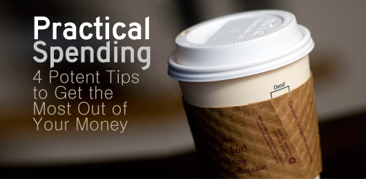 Practical Spending: 4 Potent Tips to Get the Most Out of Your Money