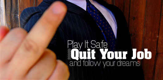 play it safe  quit your job and follow your dreams