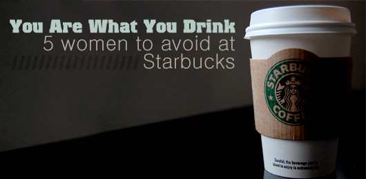 you are what you drink  5 women to avoid at starbucks