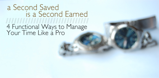 A Second Saved is a Second Earned: 4 Functional Ways to Manage Your Time Like a Pro