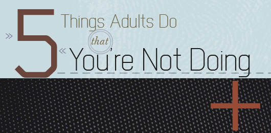 5 Things Adults Do That You're Not Doing