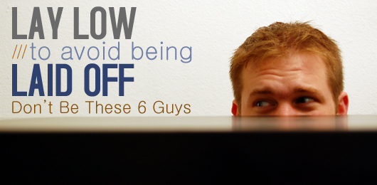 Lay Low to Avoid Being Laid Off: Don't Be These 6 Guys