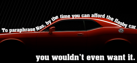 Article quote - by the time you can afford the flashy car you wouldnt even want it