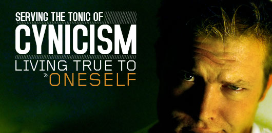 Serving the tonic of cynicism - living true to oneself