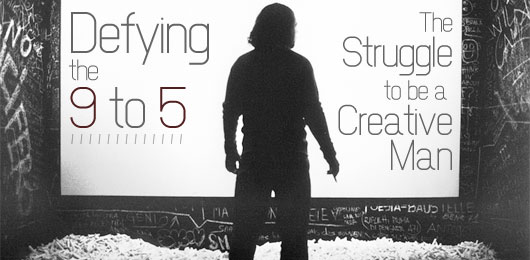 Defying the 9 to 5 - struggle to be a creative man