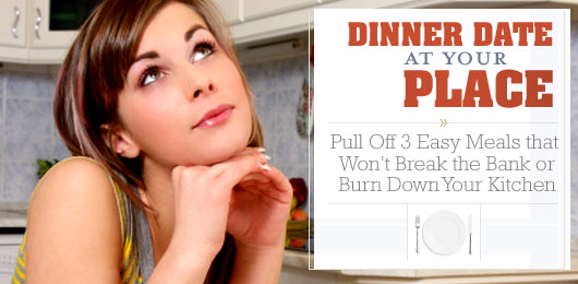 Dinner Date at Your Place: Pull Off 3 Easy Meals that Won't Break the Bank or Burn Down Your Kitchen