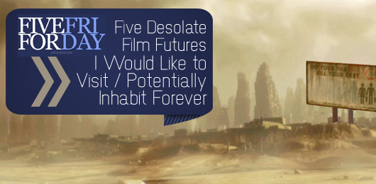 Five Desolate Film Futures I Would Like to Visit/Potentially Inhabit Forever