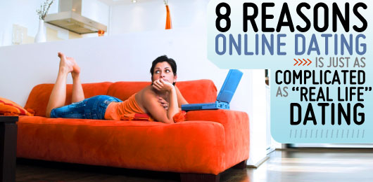"8 Reasons Why Online Dating is just as Complicated as ""Real Life"" Dating"