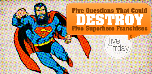 Five Questions That Could Destroy Five Superhero Franchises