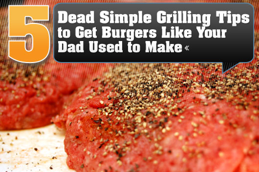 5 Dead Simple Grilling Tips to Get Burgers Like Your Dad Used to Make