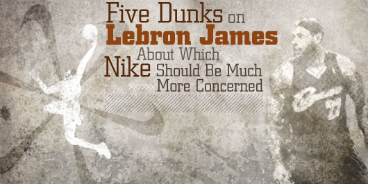Five Dunks on Lebron James About Which Nike Should Be Much More Concerned