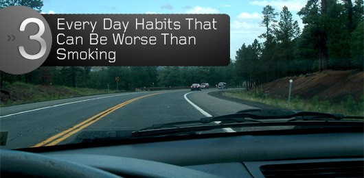3 Every Day Habits That Can Be Worse Than Smoking