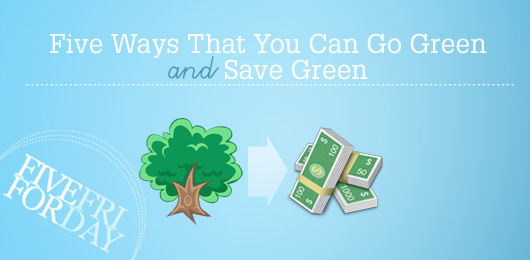 Five Ways That You Can Go Green and Save Green