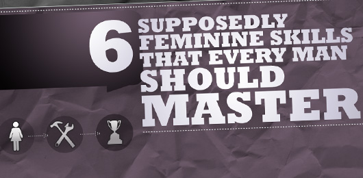 Six Supposedly Feminine Skills That Every Man Should Master