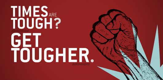 Times are Tough? Get Tougher.