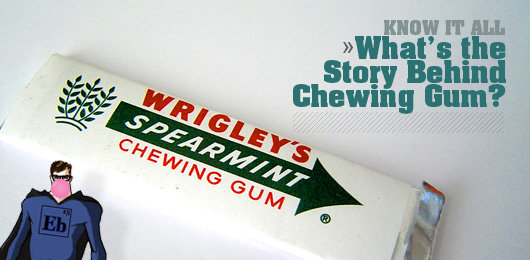 Know It All: What's the Story Behind Chewing Gum?