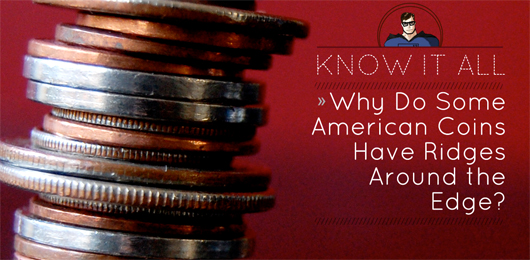 Know It All: Why Do Some American Coins Have Ridges Around the Edge?
