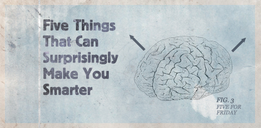 Five Things That Can Surprisingly Make You Smarter