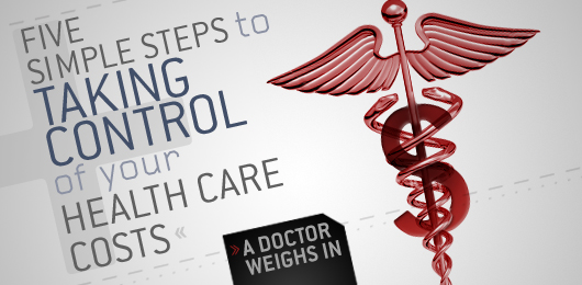 Five Simple Steps to Taking Control of Your Health Care Costs: A Doctor Weighs In
