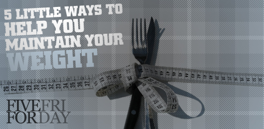Five Little Ways to Help You Maintain Your Weight