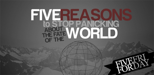 Five Reasons to Stop Panicking About the Fate of the World