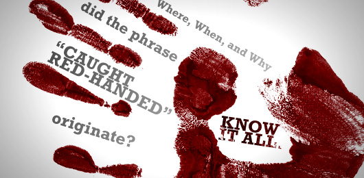 "Know It All: Where, When, and Why Did the Phrase ""Caught Red-Handed"" Originate?"