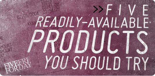 Five Readily-Available Products You Should Try