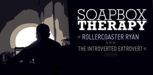Soapbox Therapy: Rollercoaster Ryan and the Introverted Extrovert