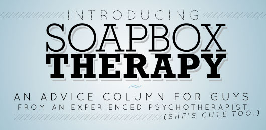 Introducing Soapbox Therapy: An Advice Column For Guys from an Experienced Psychotherapist (She's Cute Too)