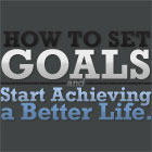 How to Set Goals and Start Achieving a Better Life