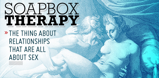 Soapbox Therapy: The Thing About Relationships That Are All About Sex