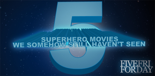 Five Superhero Movies We Somehow Still Haven't Seen