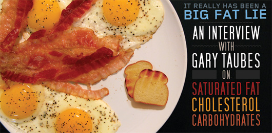 It Really Has Been A Big Fat Lie: An Interview With Gary Taubes on Saturated Fat, Cholesterol and Carbohydrates