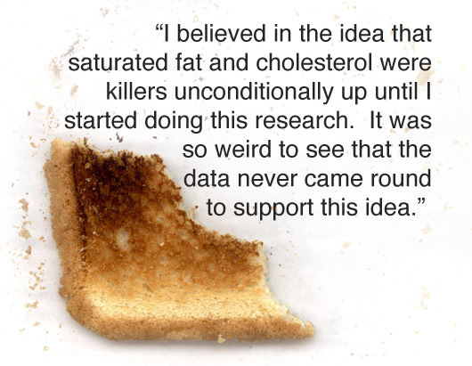 Article text - I believed in the idea that saturated fat and cholesterol were killers