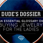 Dude's Dossier: An Essential Glossary on Buying Jewelry for the Ladies