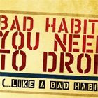 Five Bad Habits You Need to Drop (…Like a Bad Habit)