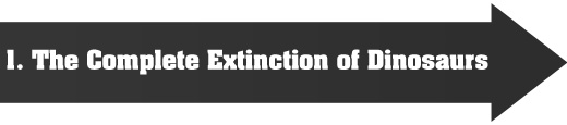 1. The complete extinction of dinosaurs