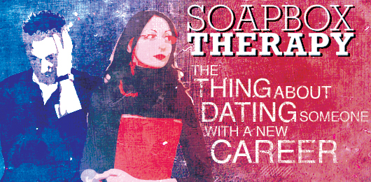 Soapbox Therapy: The Thing About Dating Someone with a New Career