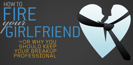 How to Fire Your Girlfriend — Or Why You Should Keep Your Breakup Professional