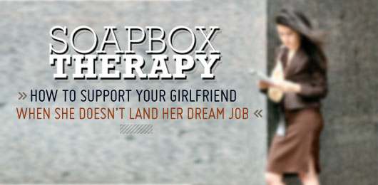 Soapbox Therapy: How to Support Your Girlfriend When She Doesn't Land Her Dream Job