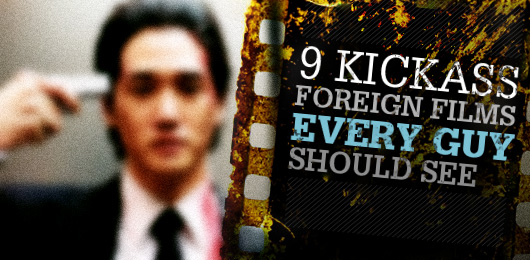 9 Kickass Foreign Films Every Guy Should See
