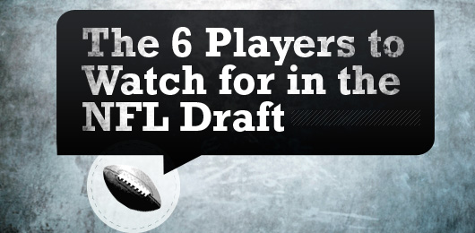 The 6 Players to Watch for in the NFL Draft
