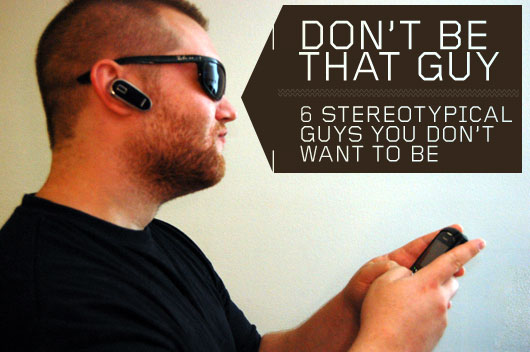 Don't Be That Guy: 6 Stereotypical Guys You Don't Want To Be
