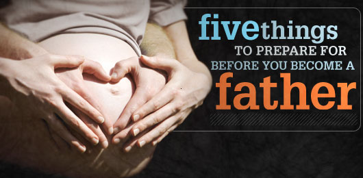 Five Things to Prepare For Before You Become A Father