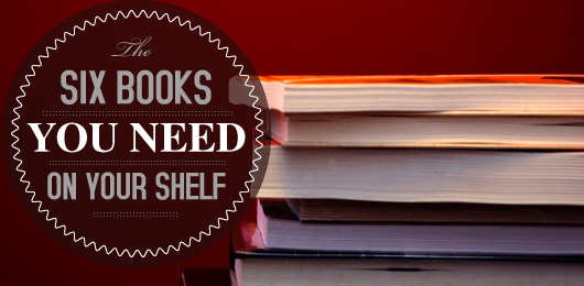 The Six Books You Need on Your Shelf