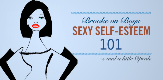 Brooke on Boys: Sexy Self-esteem 101…and a Little Oprah