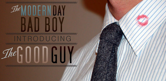 The Modern Day Bad Boy: Introducing The Good Guy
