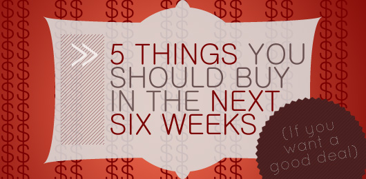 Five Things You Should Buy in the Next Six Weeks